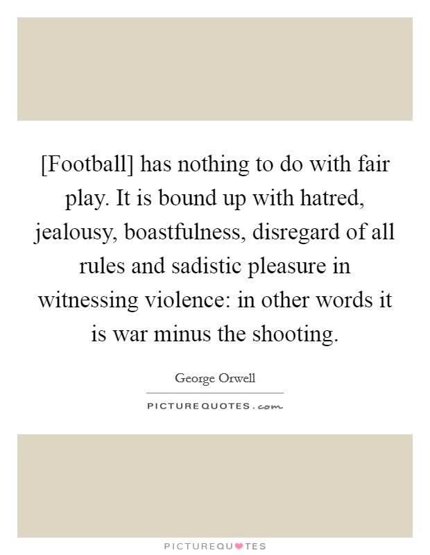 [Football] has nothing to do with fair play. It is bound up with hatred, jealousy, boastfulness, disregard of all rules and sadistic pleasure in witnessing violence: in other words it is war minus the shooting Picture Quote #1