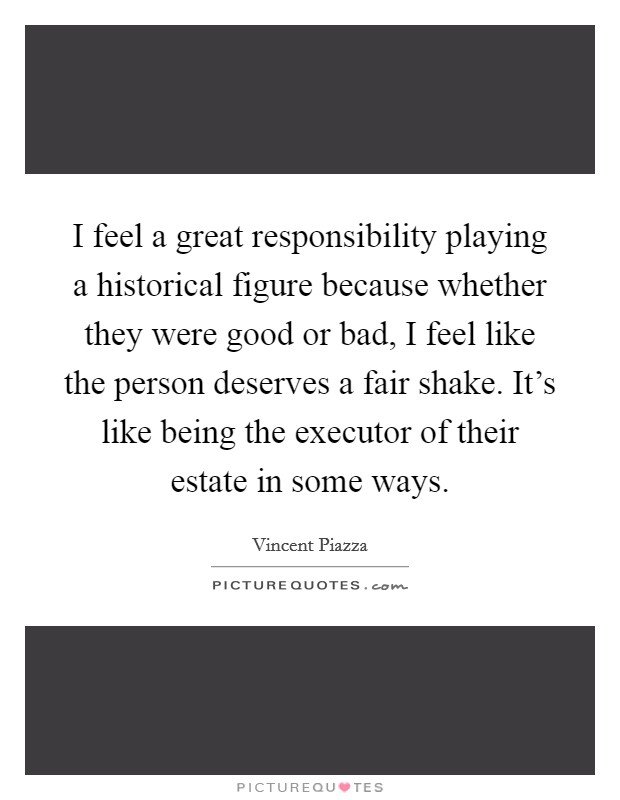 I feel a great responsibility playing a historical figure because whether they were good or bad, I feel like the person deserves a fair shake. It's like being the executor of their estate in some ways Picture Quote #1