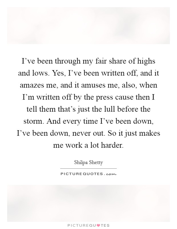 I've been through my fair share of highs and lows. Yes, I've been written off, and it amazes me, and it amuses me, also, when I'm written off by the press cause then I tell them that's just the lull before the storm. And every time I've been down, I've been down, never out. So it just makes me work a lot harder. Picture Quote #1