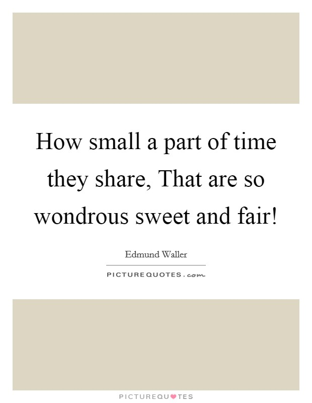 How small a part of time they share, That are so wondrous sweet and fair! Picture Quote #1