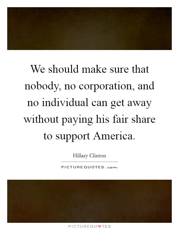 We should make sure that nobody, no corporation, and no individual can get away without paying his fair share to support America Picture Quote #1