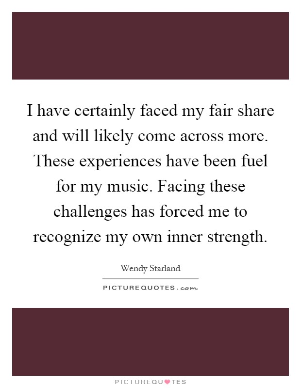 I have certainly faced my fair share and will likely come across more. These experiences have been fuel for my music. Facing these challenges has forced me to recognize my own inner strength Picture Quote #1