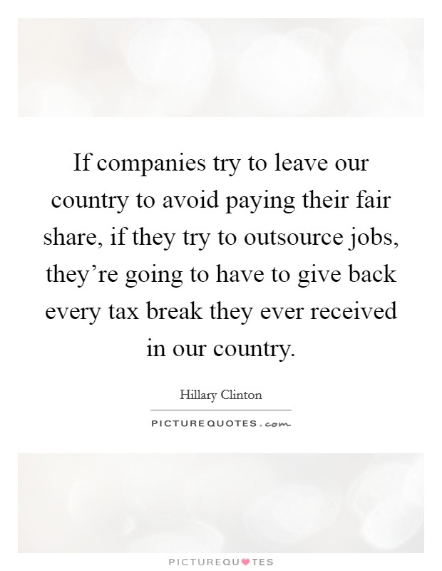 If companies try to leave our country to avoid paying their fair share, if they try to outsource jobs, they're going to have to give back every tax break they ever received in our country Picture Quote #1