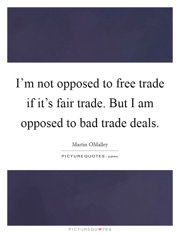I'm not opposed to free trade if it's fair trade. But I am opposed to bad trade deals Picture Quote #1