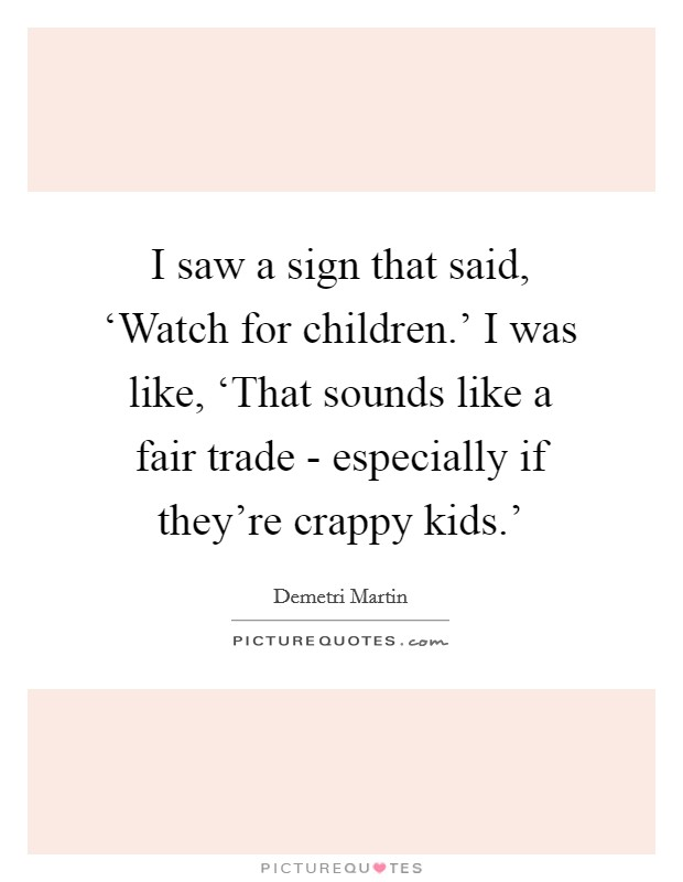 I saw a sign that said, 'Watch for children.' I was like, 'That sounds like a fair trade - especially if they're crappy kids.' Picture Quote #1