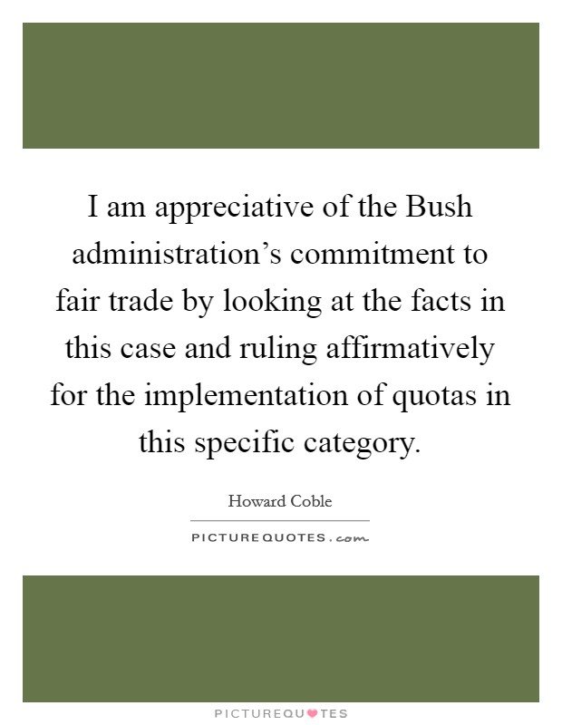 I am appreciative of the Bush administration's commitment to fair trade by looking at the facts in this case and ruling affirmatively for the implementation of quotas in this specific category Picture Quote #1
