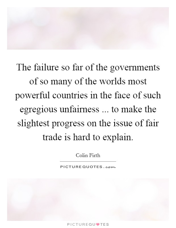 The failure so far of the governments of so many of the worlds most powerful countries in the face of such egregious unfairness ... to make the slightest progress on the issue of fair trade is hard to explain Picture Quote #1