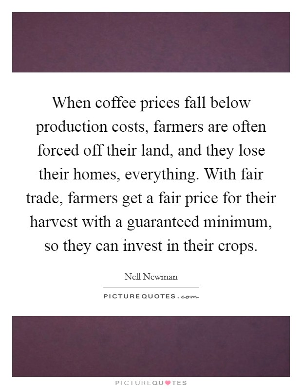 When coffee prices fall below production costs, farmers are often forced off their land, and they lose their homes, everything. With fair trade, farmers get a fair price for their harvest with a guaranteed minimum, so they can invest in their crops Picture Quote #1