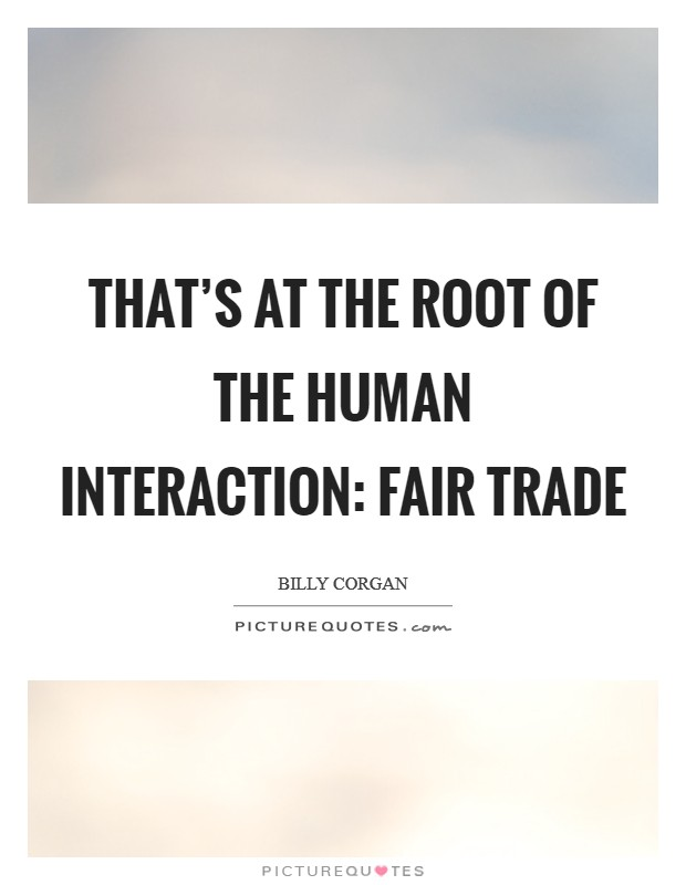 That's at the root of the human interaction: fair trade Picture Quote #1
