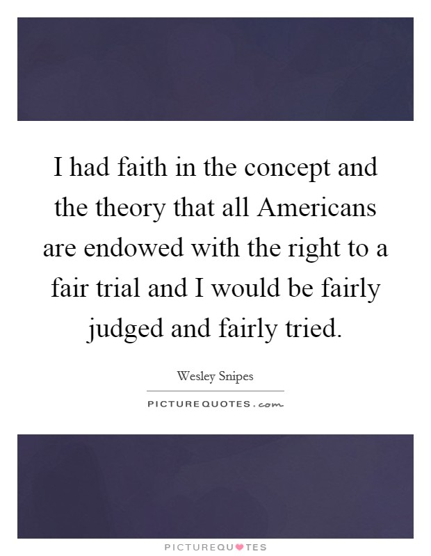 I had faith in the concept and the theory that all Americans are endowed with the right to a fair trial and I would be fairly judged and fairly tried Picture Quote #1