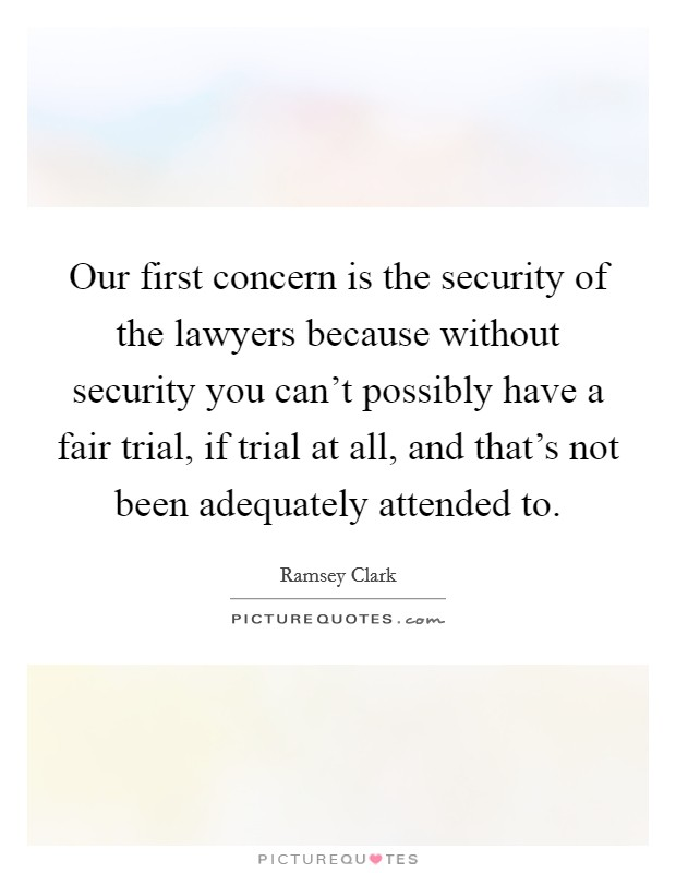 Our first concern is the security of the lawyers because without security you can't possibly have a fair trial, if trial at all, and that's not been adequately attended to. Picture Quote #1