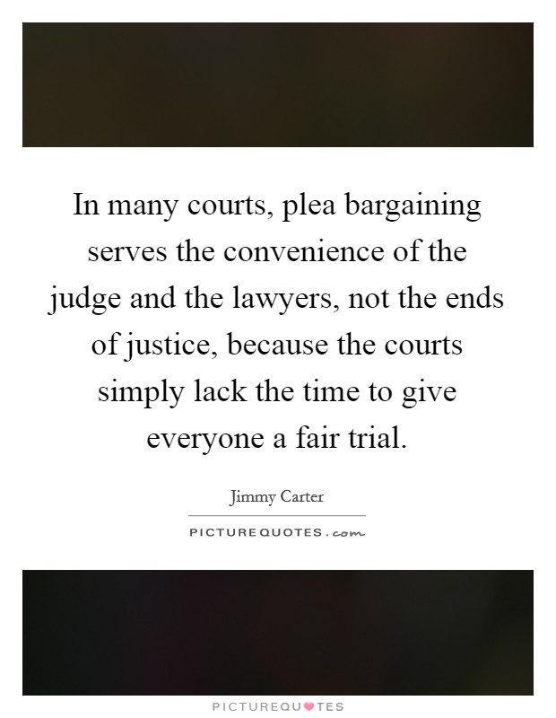 In many courts, plea bargaining serves the convenience of the judge and the lawyers, not the ends of justice, because the courts simply lack the time to give everyone a fair trial Picture Quote #1