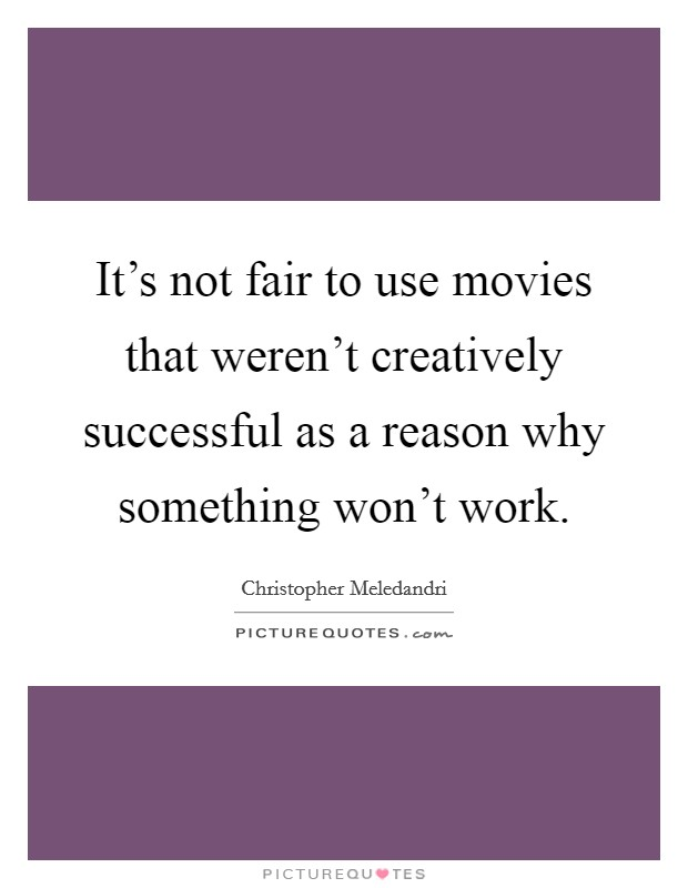 It's not fair to use movies that weren't creatively successful as a reason why something won't work Picture Quote #1