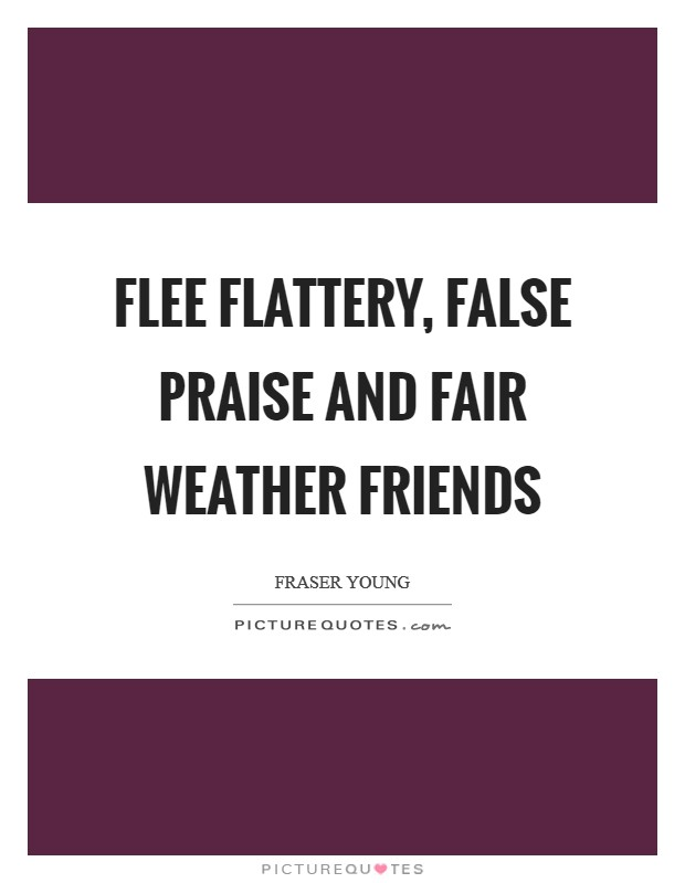 Flee flattery, false praise and fair weather friends ...