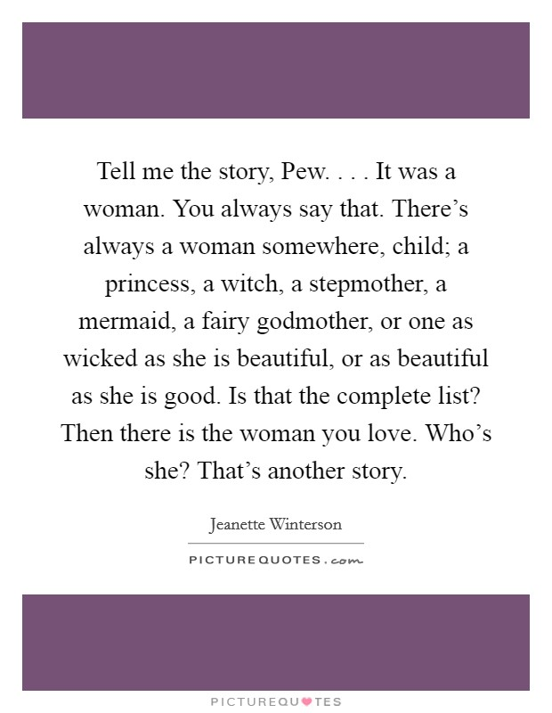 Tell me the story, Pew. . . . It was a woman. You always say that. There's always a woman somewhere, child; a princess, a witch, a stepmother, a mermaid, a fairy godmother, or one as wicked as she is beautiful, or as beautiful as she is good. Is that the complete list? Then there is the woman you love. Who's she? That's another story Picture Quote #1