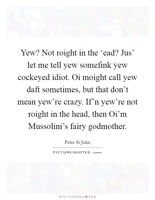 Yew? Not roight in the 'ead? Jus' let me tell yew somefink yew cockeyed idiot. Oi moight call yew daft sometimes, but that don't mean yew're crazy. If'n yew're not roight in the head, then Oi'm Mussolini's fairy godmother Picture Quote #1