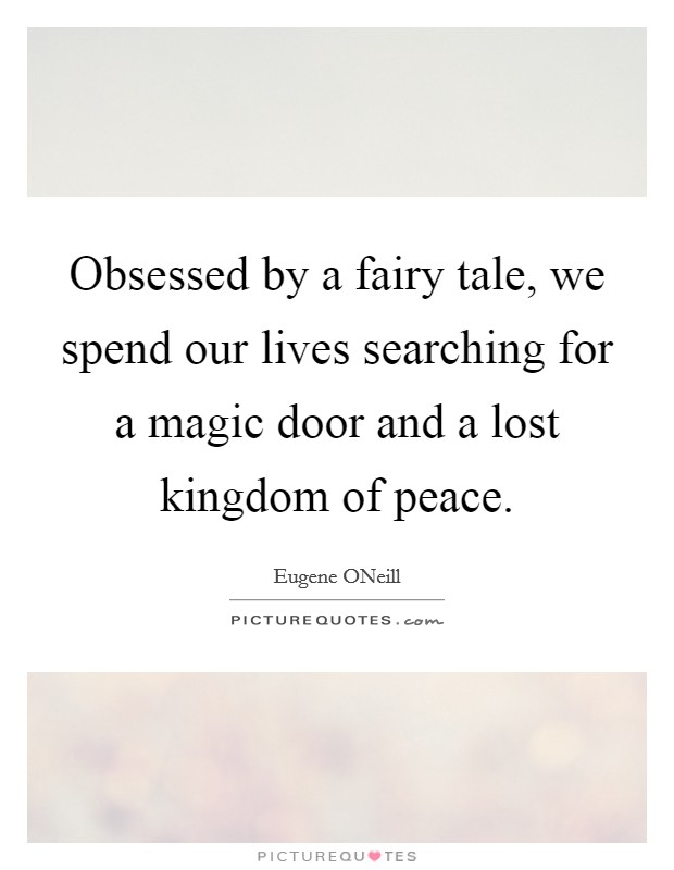 Obsessed by a fairy tale, we spend our lives searching for a magic door and a lost kingdom of peace. Picture Quote #1