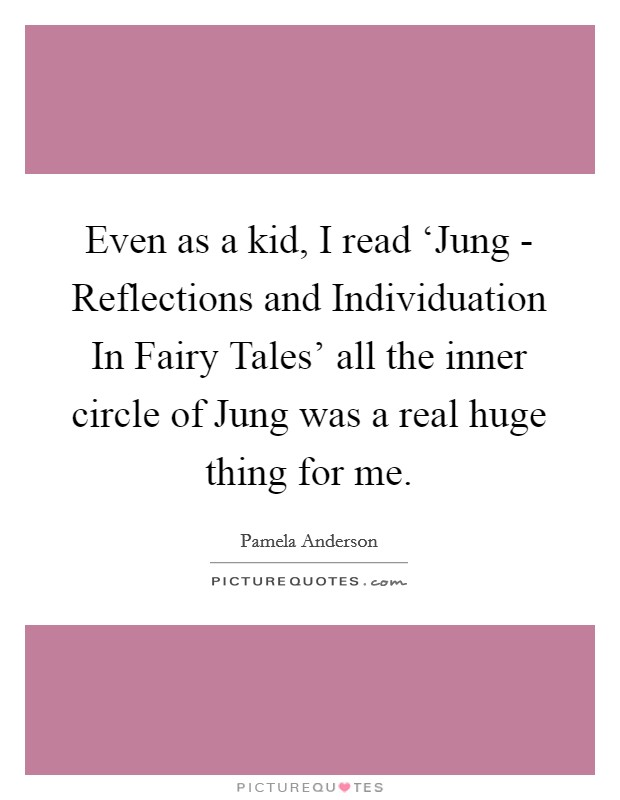 Even as a kid, I read 'Jung - Reflections and Individuation In Fairy Tales' all the inner circle of Jung was a real huge thing for me Picture Quote #1