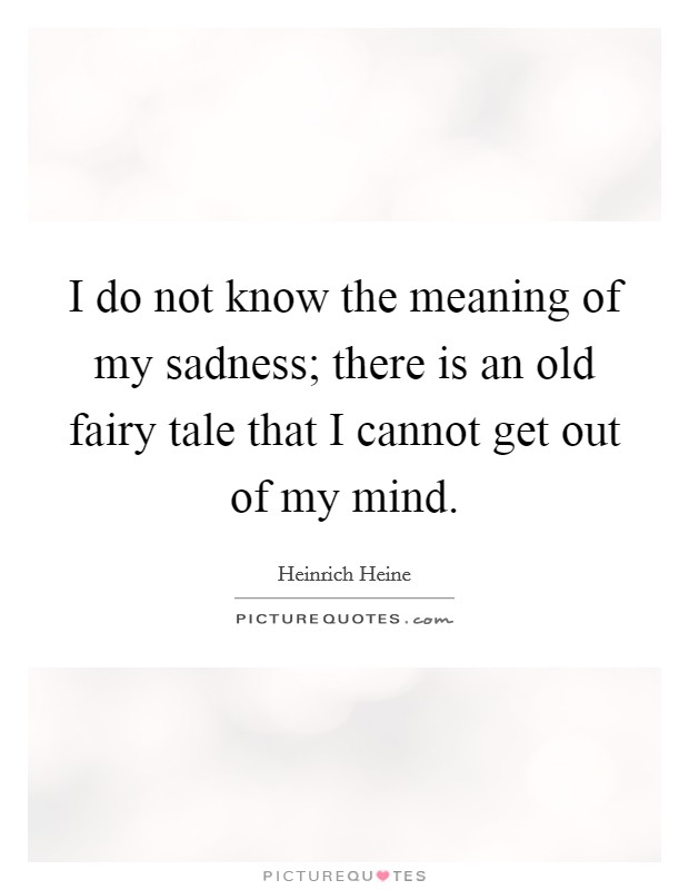 I Do Not Know The Meaning Of My Sadness; There Is An Old