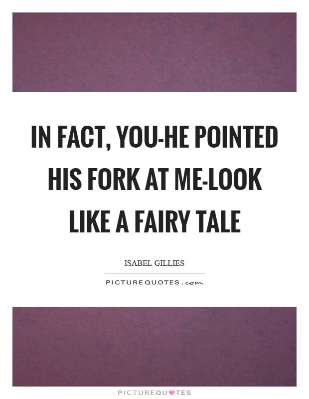 In fact, you-he pointed his fork at me-look like a fairy tale Picture Quote #1