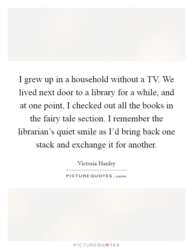 I grew up in a household without a TV. We lived next door to a library for a while, and at one point, I checked out all the books in the fairy tale section. I remember the librarian's quiet smile as I'd bring back one stack and exchange it for another Picture Quote #1