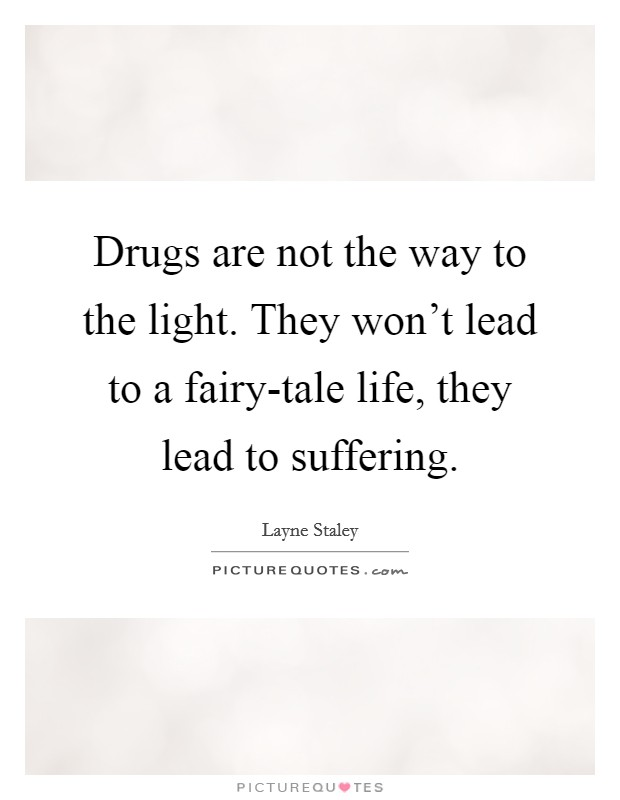 Drugs are not the way to the light. They won't lead to a fairy-tale life, they lead to suffering Picture Quote #1