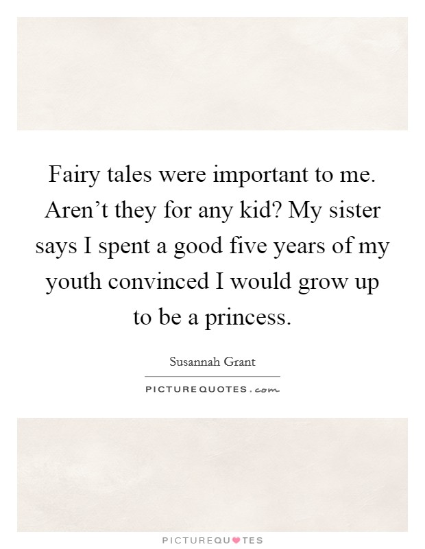 Fairy tales were important to me. Aren't they for any kid? My sister says I spent a good five years of my youth convinced I would grow up to be a princess Picture Quote #1
