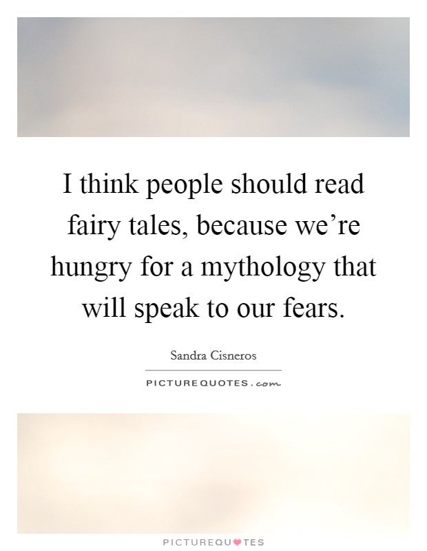 I think people should read fairy tales, because we're hungry for a mythology that will speak to our fears Picture Quote #1