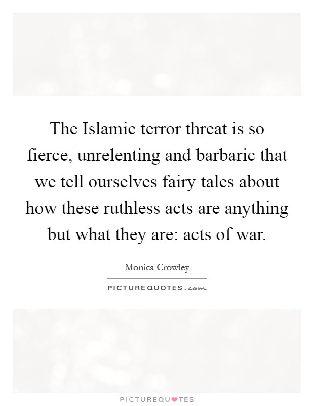 The Islamic terror threat is so fierce, unrelenting and barbaric that we tell ourselves fairy tales about how these ruthless acts are anything but what they are: acts of war Picture Quote #1
