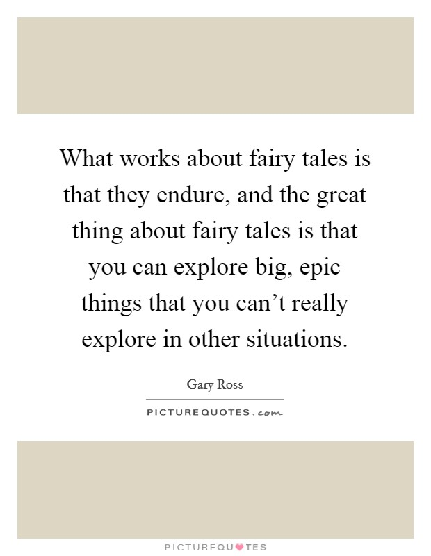 What works about fairy tales is that they endure, and the great thing about fairy tales is that you can explore big, epic things that you can't really explore in other situations Picture Quote #1