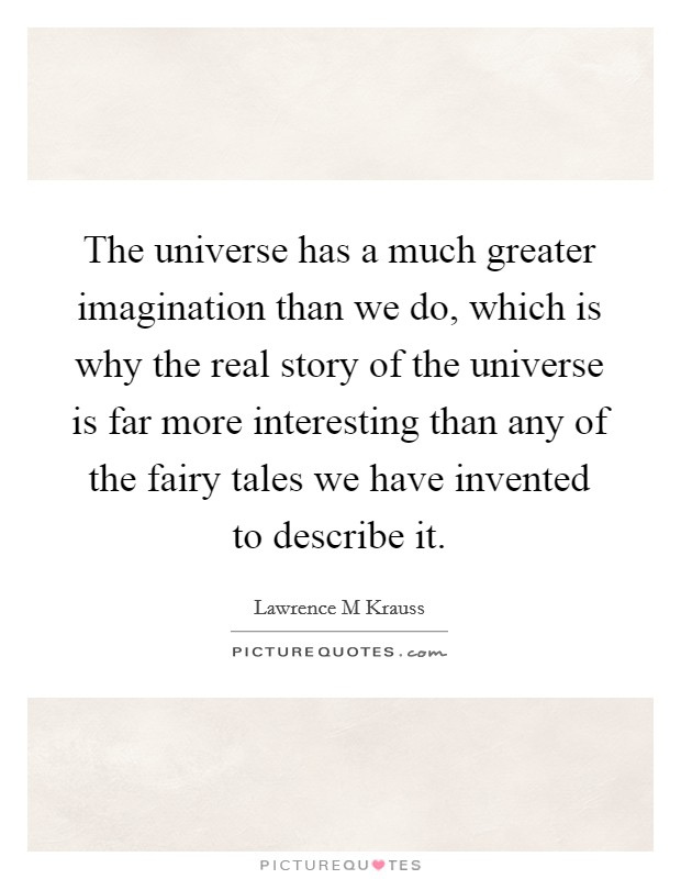 The universe has a much greater imagination than we do, which is why the real story of the universe is far more interesting than any of the fairy tales we have invented to describe it Picture Quote #1