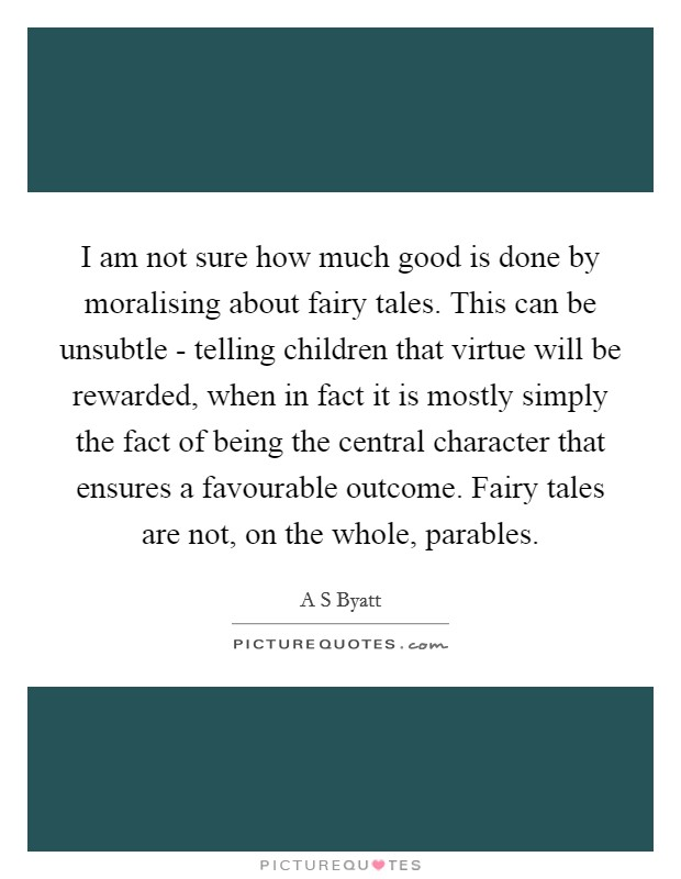 I am not sure how much good is done by moralising about fairy tales. This can be unsubtle - telling children that virtue will be rewarded, when in fact it is mostly simply the fact of being the central character that ensures a favourable outcome. Fairy tales are not, on the whole, parables Picture Quote #1