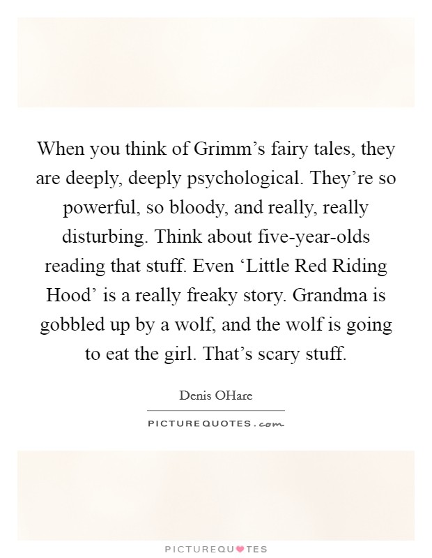 When you think of Grimm's fairy tales, they are deeply, deeply psychological. They're so powerful, so bloody, and really, really disturbing. Think about five-year-olds reading that stuff. Even 'Little Red Riding Hood' is a really freaky story. Grandma is gobbled up by a wolf, and the wolf is going to eat the girl. That's scary stuff Picture Quote #1