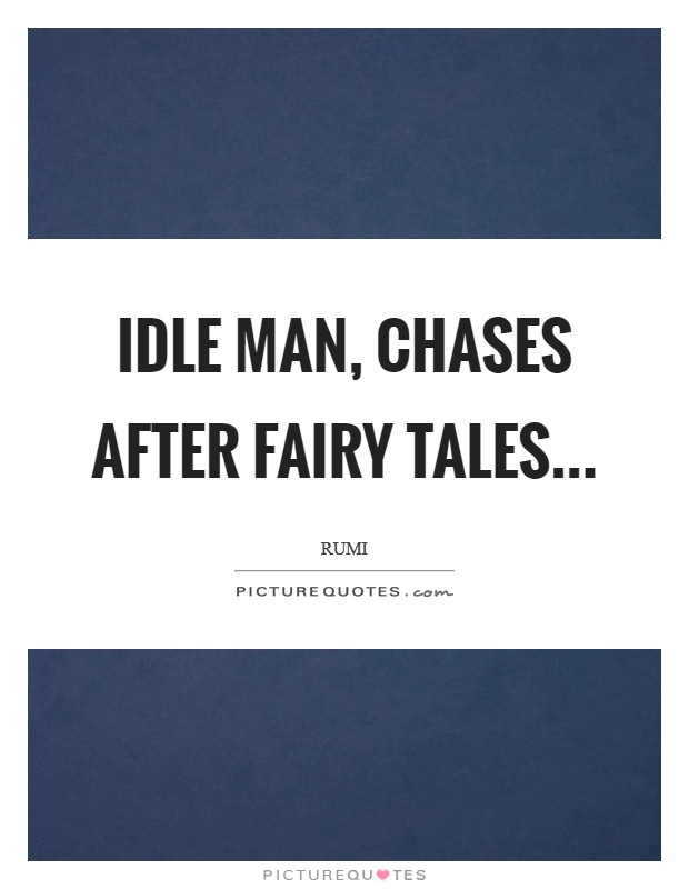 Idle man, chases after fairy tales Picture Quote #1