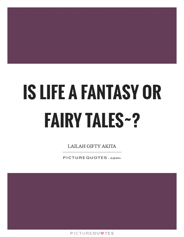 Is life a fantasy or fairy tales~? Picture Quote #1