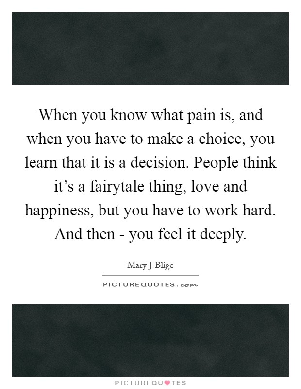 When you know what pain is, and when you have to make a choice, you learn that it is a decision. People think it's a fairytale thing, love and happiness, but you have to work hard. And then - you feel it deeply Picture Quote #1