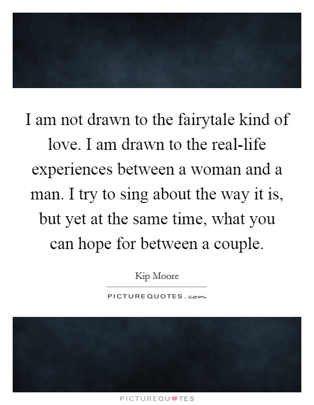 I am not drawn to the fairytale kind of love. I am drawn to the real-life experiences between a woman and a man. I try to sing about the way it is, but yet at the same time, what you can hope for between a couple. Picture Quote #1