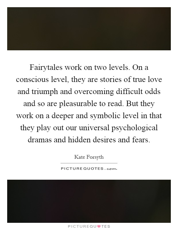 Fairytales work on two levels. On a conscious level, they are stories of true love and triumph and overcoming difficult odds and so are pleasurable to read. But they work on a deeper and symbolic level in that they play out our universal psychological dramas and hidden desires and fears Picture Quote #1