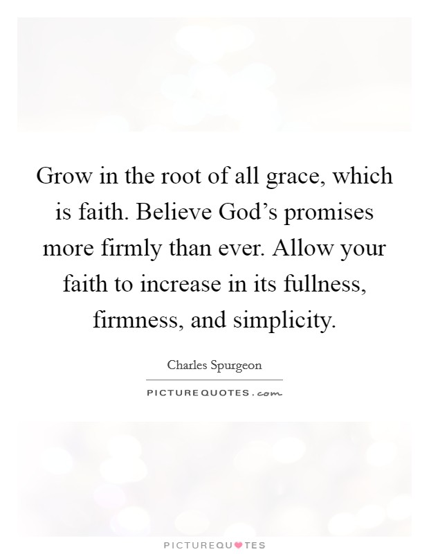 Grow in the root of all grace, which is faith. Believe God's promises more firmly than ever. Allow your faith to increase in its fullness, firmness, and simplicity Picture Quote #1