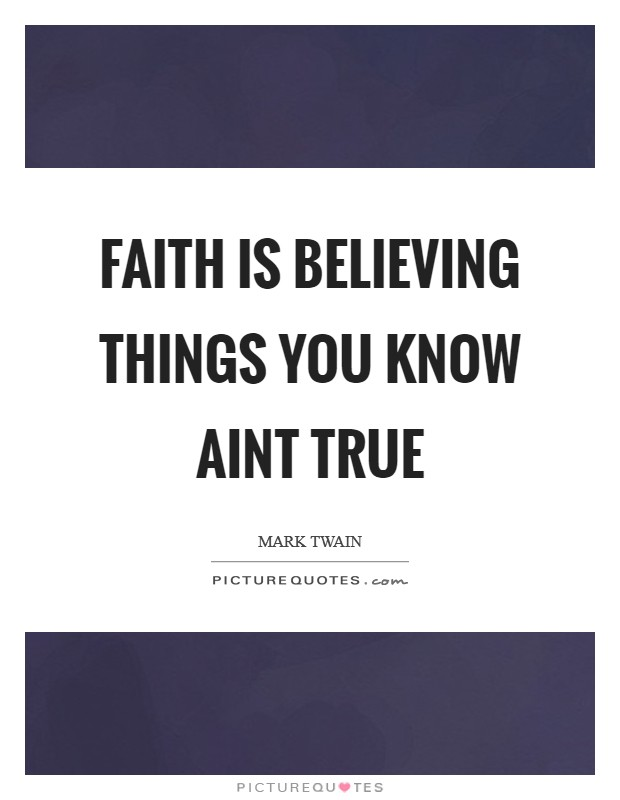 Faith is believing things you know aint true Picture Quote #1