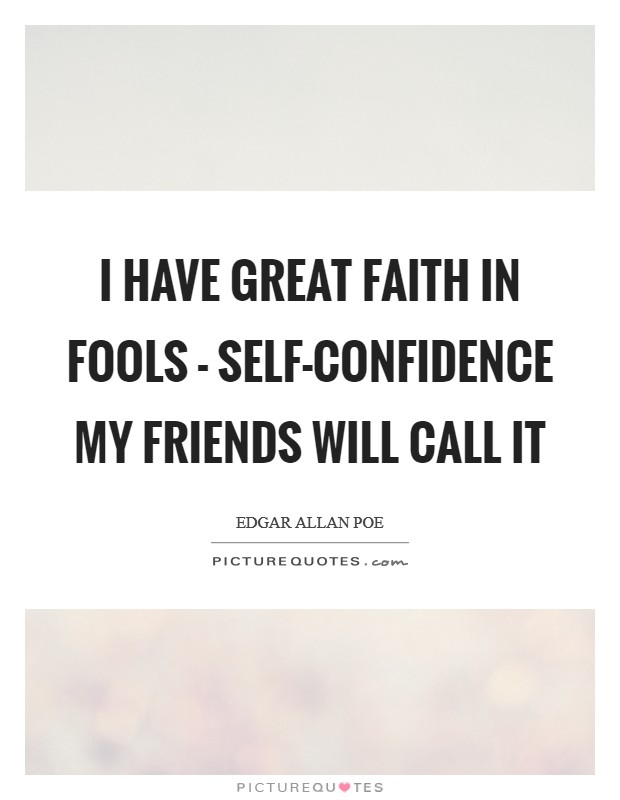 I have great faith in fools - self-confidence my friends will call it Picture Quote #1