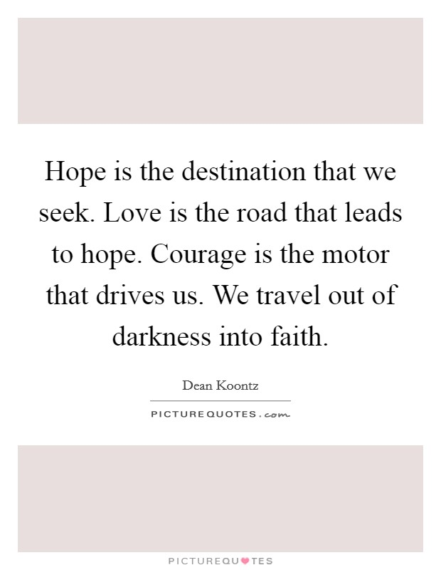 Hope is the destination that we seek. Love is the road that leads to hope. Courage is the motor that drives us. We travel out of darkness into faith Picture Quote #1