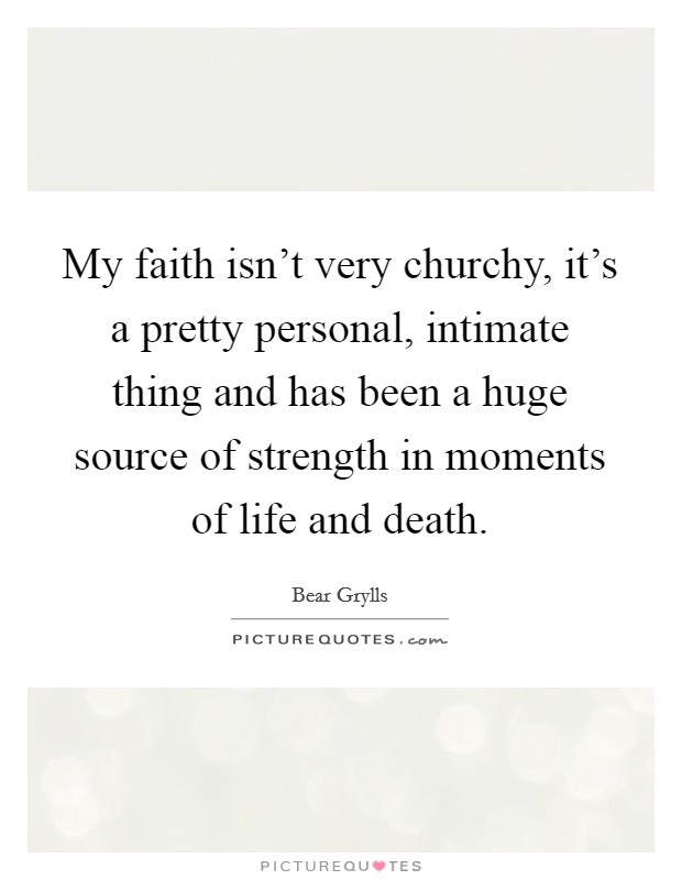 My faith isn't very churchy, it's a pretty personal, intimate thing and has been a huge source of strength in moments of life and death Picture Quote #1