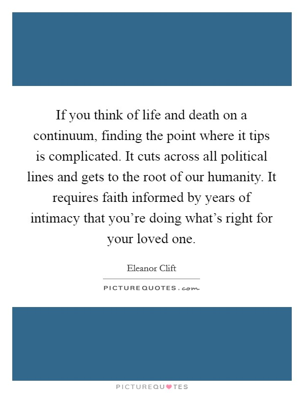 If you think of life and death on a continuum, finding the point where it tips is complicated. It cuts across all political lines and gets to the root of our humanity. It requires faith informed by years of intimacy that you're doing what's right for your loved one Picture Quote #1