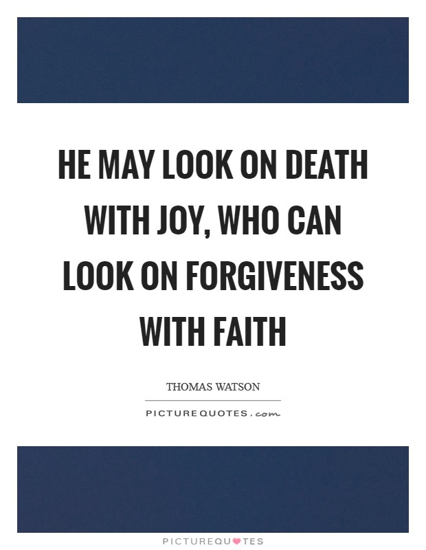 He may look on death with joy, who can look on forgiveness with faith Picture Quote #1