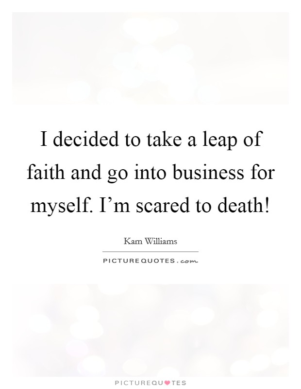 I decided to take a leap of faith and go into business for myself. I'm scared to death! Picture Quote #1