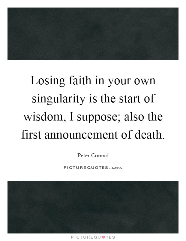 Losing faith in your own singularity is the start of wisdom, I suppose; also the first announcement of death Picture Quote #1