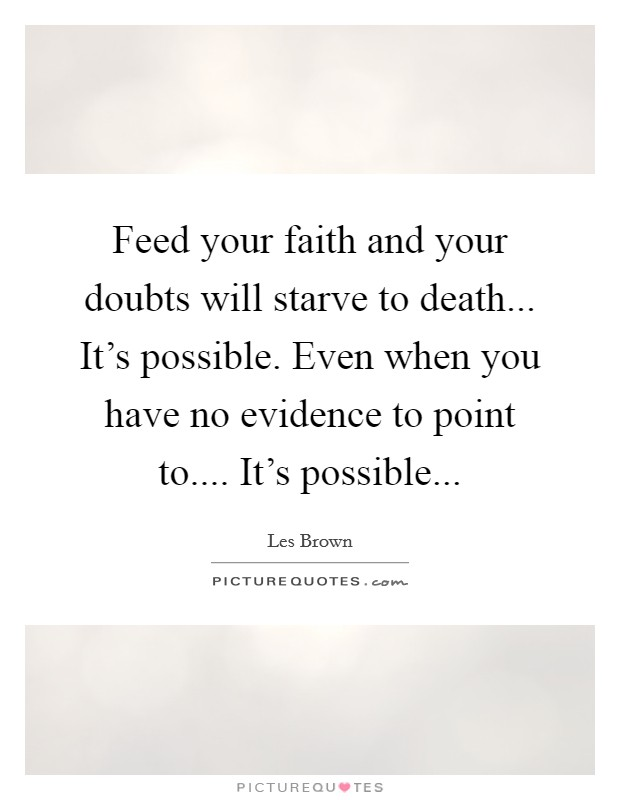 Feed your faith and your doubts will starve to death... It's possible. Even when you have no evidence to point to.... It's possible Picture Quote #1