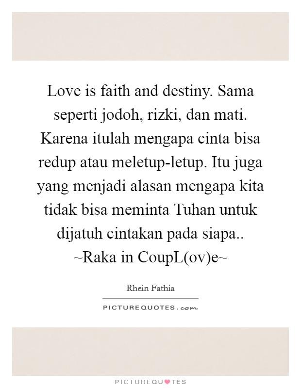 Love is faith and destiny. Sama seperti jodoh, rizki, dan mati. Karena itulah mengapa cinta bisa redup atau meletup-letup. Itu juga yang menjadi alasan mengapa kita tidak bisa meminta Tuhan untuk dijatuh cintakan pada siapa.. ~Raka in CoupL(ov)e~ Picture Quote #1