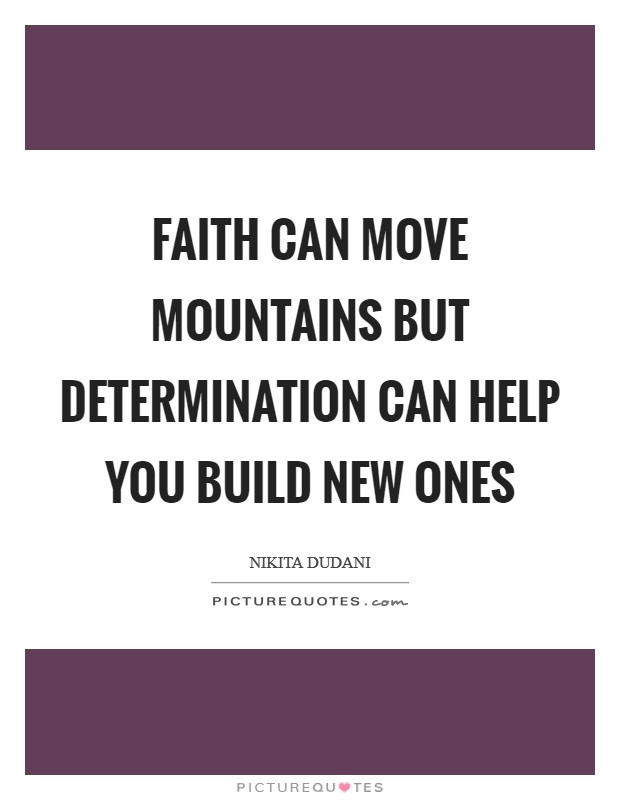 Faith can move Mountains but DETERMINATION can help you build new ones Picture Quote #1